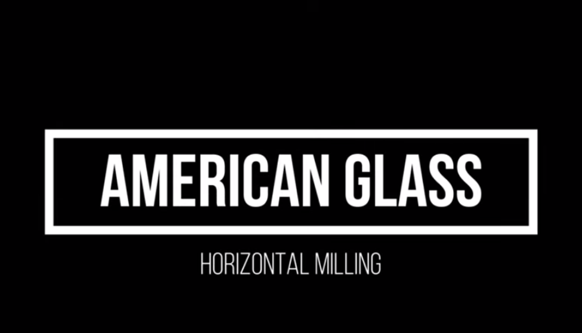Horizontal Milling | American Glass